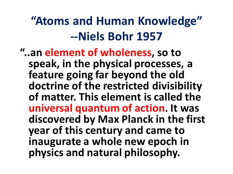 Atoms and Human Knowledge --Niels Bohr 1957 ..an element of wholeness, so to speak, in the physical processes, a feature going far beyond the old doctrine of the restricted divisibility of matter.