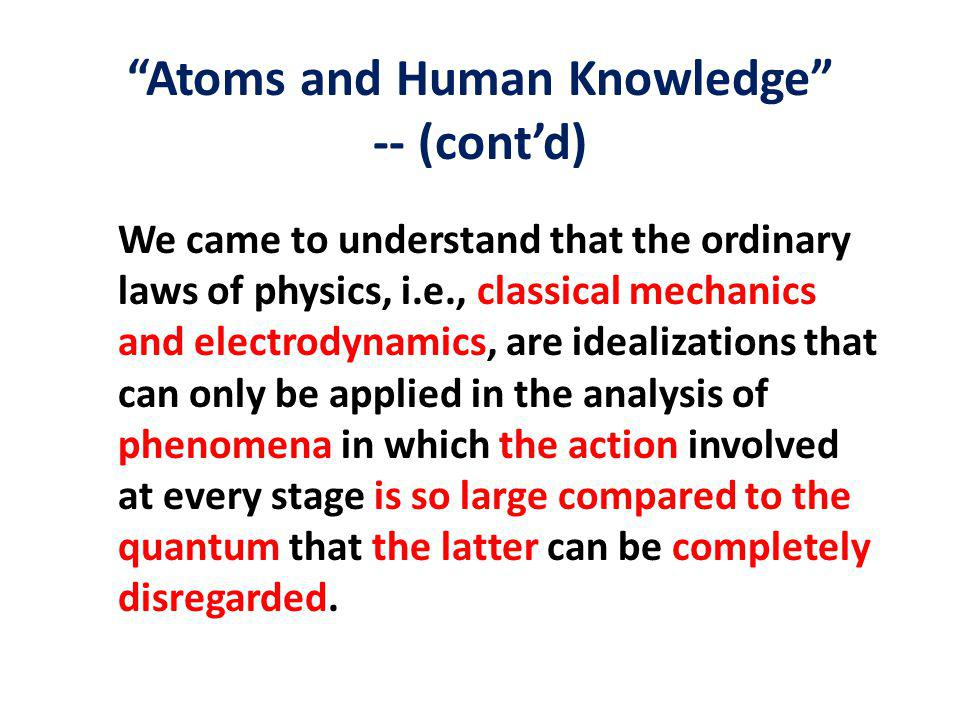 Atoms and Human Knowledge -- (cont'd) We came to understand that the ordinary laws of physics, i.e., classical mechanics and electrodynamics, are idealizations that can only be applied in the analysis of phenomena in which the action involved at every stage is so large compared to the quantum that the latter can be completely disregarded.