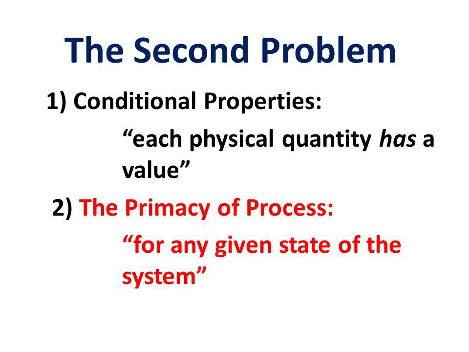 The Second Problem 1) Conditional Properties: each physical quantity has a value 2) The Primacy of Process: for any given state of the system