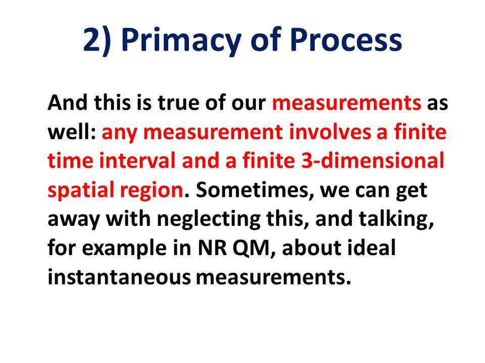 2) Primacy of Process And this is true of our measurements as well: any measurement involves a finite time interval and a finite 3-dimensional spatial region.