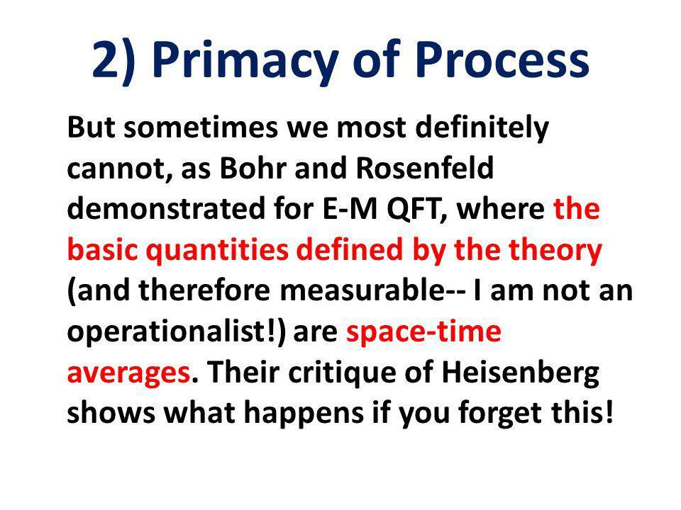 2) Primacy of Process But sometimes we most definitely cannot, as Bohr and Rosenfeld demonstrated for E-M QFT, where the basic quantities defined by the theory (and therefore measurable-- I am not an operationalist!) are space-time averages.