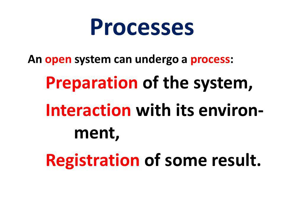 Processes An open system can undergo a process: Preparation of the system, Interaction with its environ- ment, Registration of some result.