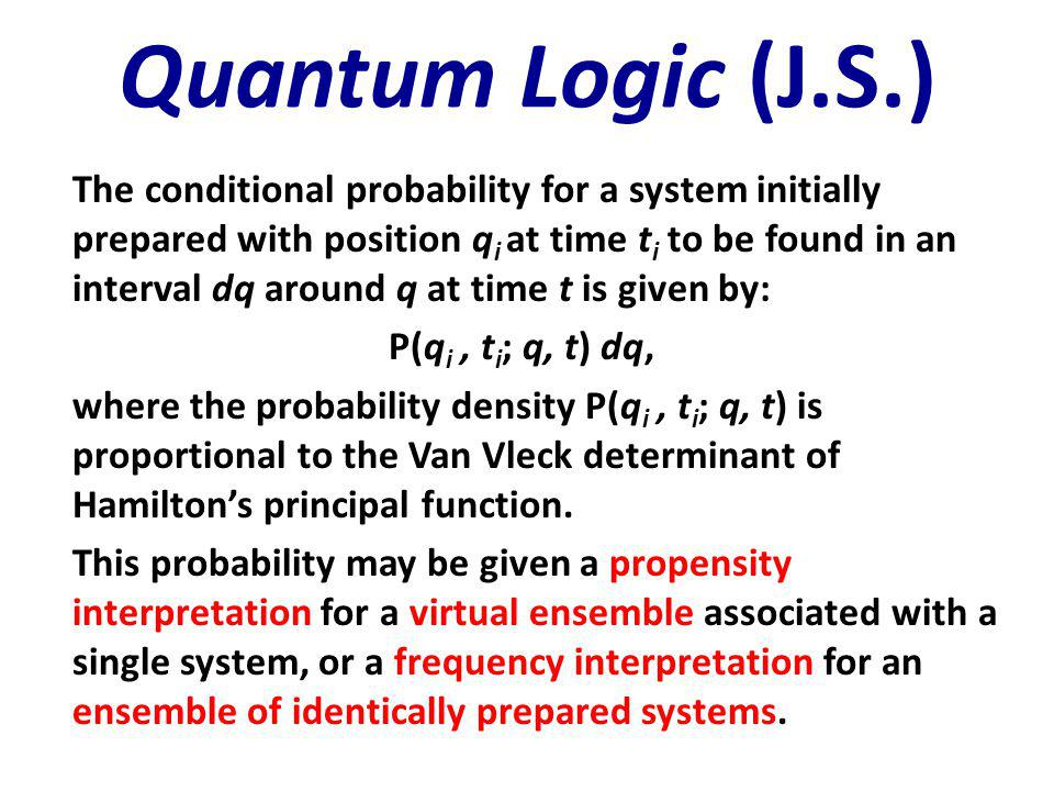 Quantum Logic (J.S.) The conditional probability for a system initially prepared with position q i at time t i to be found in an interval dq around q at time t is given by: P(q i, t i ; q, t) dq, where the probability density P(q i, t i ; q, t) is proportional to the Van Vleck determinant of Hamilton's principal function.