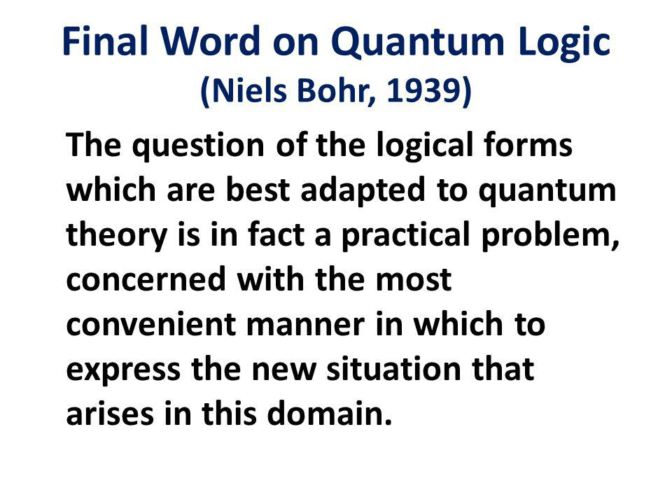 Final Word on Quantum Logic (Niels Bohr, 1939) The question of the logical forms which are best adapted to quantum theory is in fact a practical problem, concerned with the most convenient manner in which to express the new situation that arises in this domain.