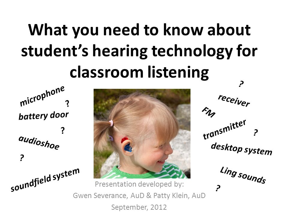 What you need to know about student's hearing technology for classroom listening Presentation developed by: Gwen Severance, AuD & Patty Klein, AuD September, 2012 battery door receiver transmitter audioshoe microphone FM desktop system soundfield system Ling sounds .
