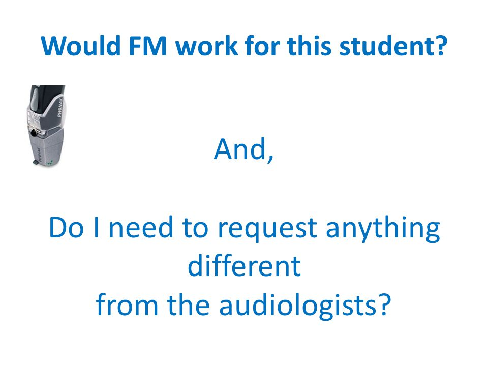 Would FM work for this student? And, Do I need to request anything different from the audiologists?