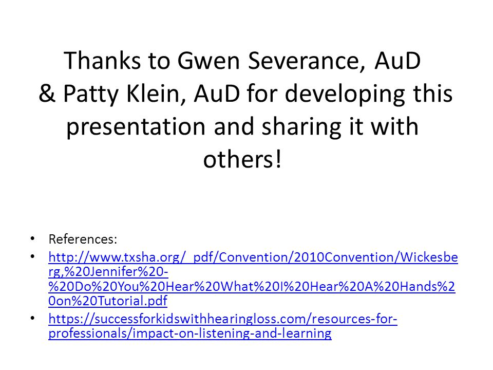 Thanks to Gwen Severance, AuD & Patty Klein, AuD for developing this presentation and sharing it with others.