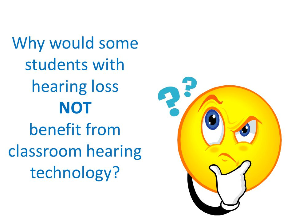 Why would some students with hearing loss NOT benefit from classroom hearing technology?