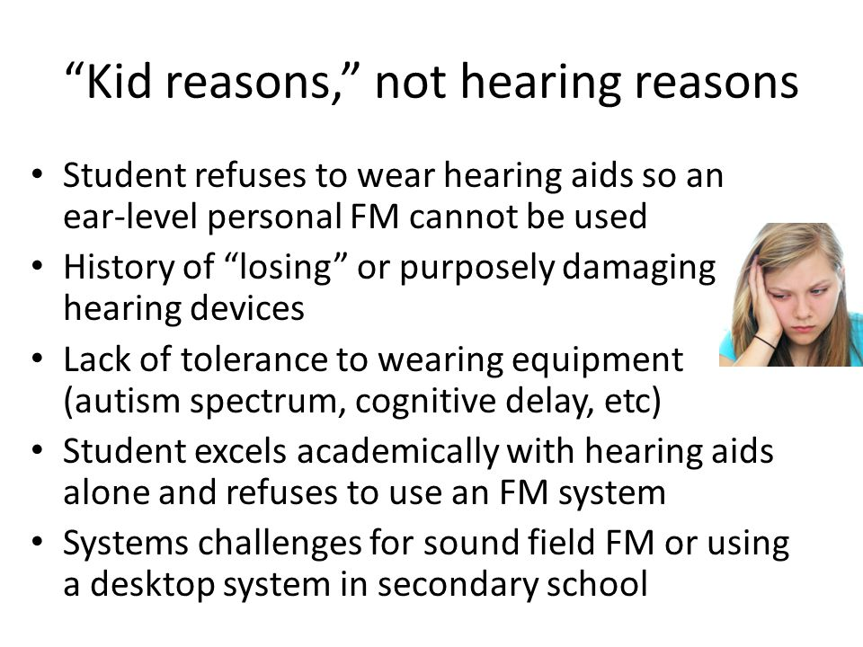 Kid reasons, not hearing reasons Student refuses to wear hearing aids so an ear-level personal FM cannot be used History of losing or purposely damaging hearing devices Lack of tolerance to wearing equipment (autism spectrum, cognitive delay, etc) Student excels academically with hearing aids alone and refuses to use an FM system Systems challenges for sound field FM or using a desktop system in secondary school
