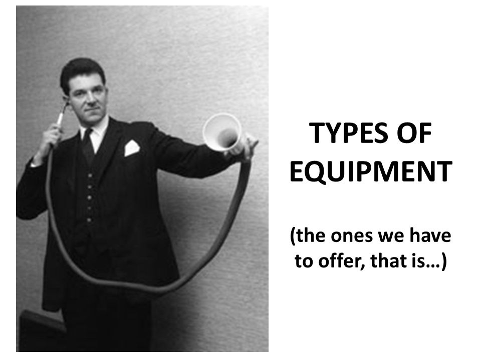 TYPES OF EQUIPMENT (the ones we have to offer, that is…)