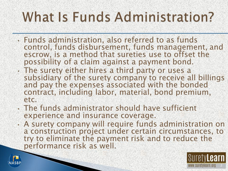 Funds administration, also referred to as funds control, funds disbursement, funds management, and escrow, is a method that sureties use to offset the possibility of a claim against a payment bond.