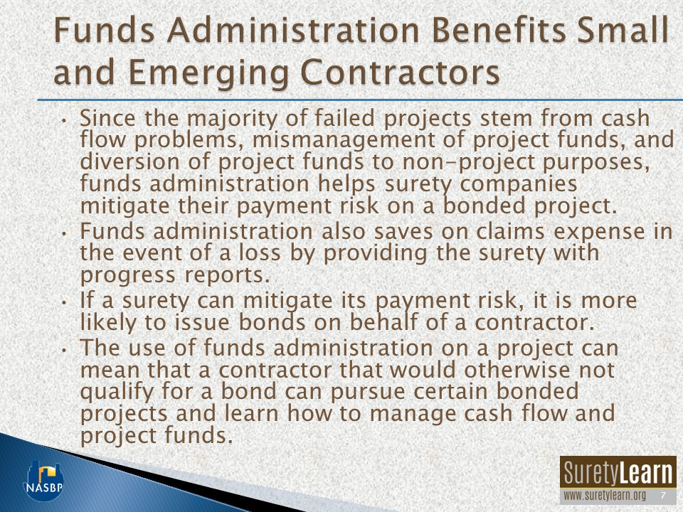 Since the majority of failed projects stem from cash flow problems, mismanagement of project funds, and diversion of project funds to non-project purposes, funds administration helps surety companies mitigate their payment risk on a bonded project.