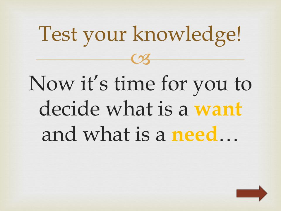  Now it's time for you to decide what is a want and what is a need … Test your knowledge!