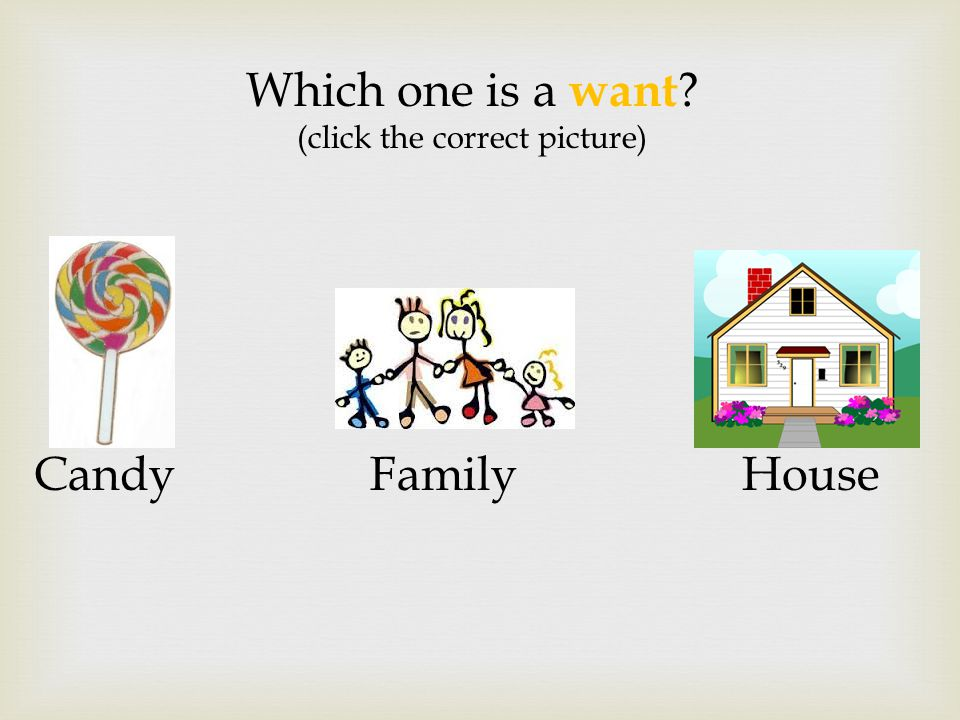 Which one is a want (click the correct picture) Candy Family House