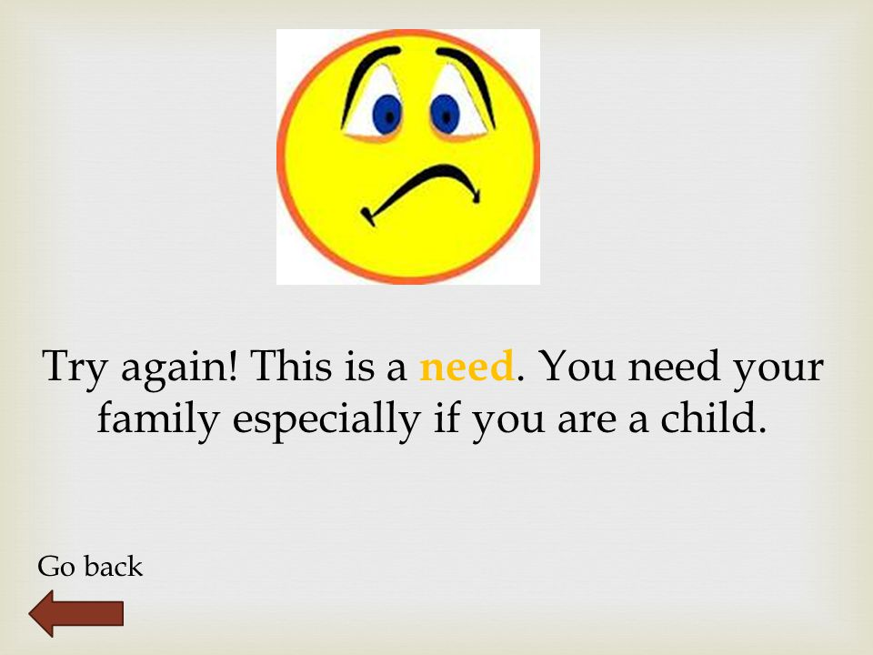Try again! This is a need. You need your family especially if you are a child. Go back
