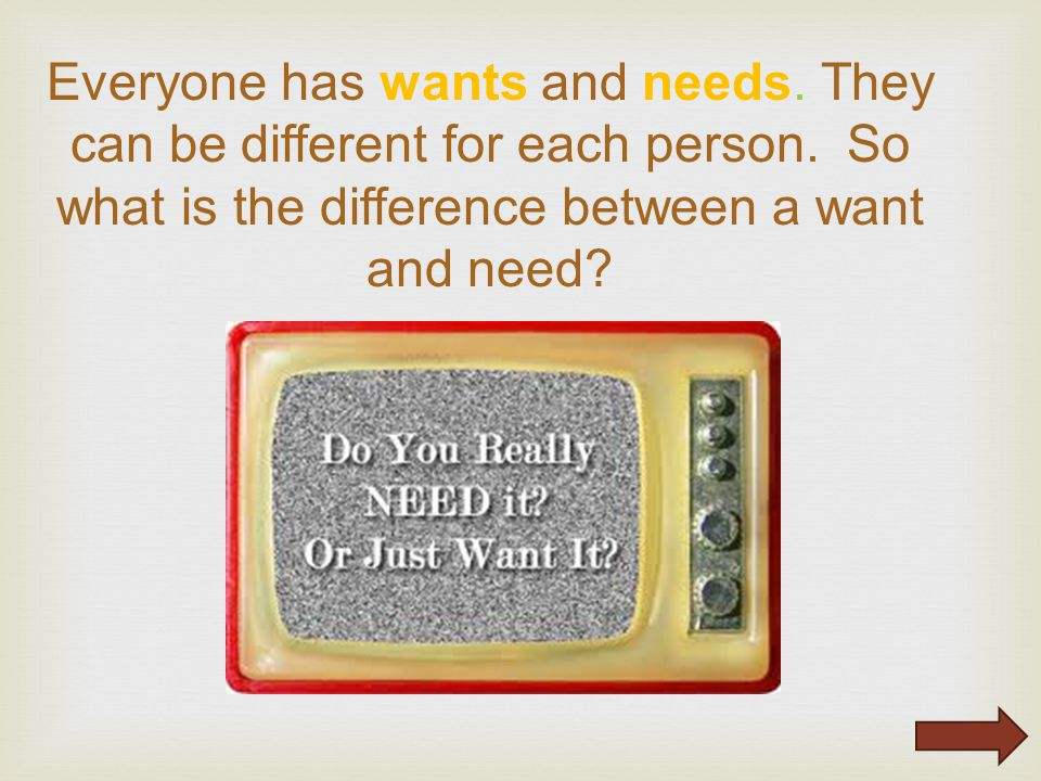 Everyone has wants and needs. They can be different for each person.