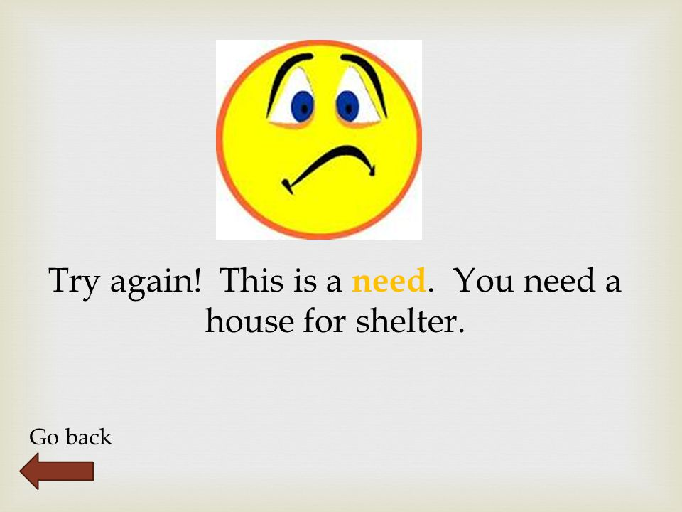 Try again! This is a need. You need a house for shelter. Go back