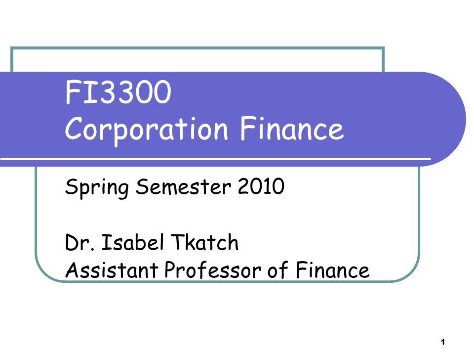 FI3300 Corporation Finance Spring Semester 2010 Dr. Isabel Tkatch Assistant Professor of Finance 1