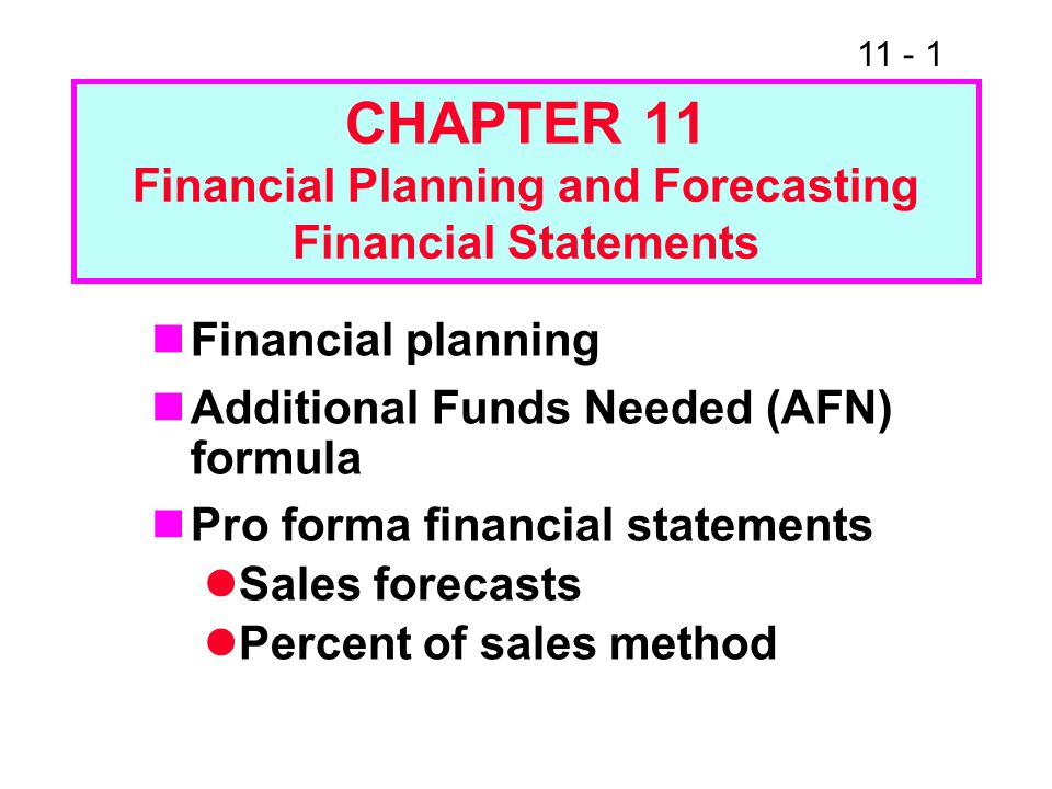 11 - 2 Financial Planning and Pro Forma Statements Three important uses: Forecast the amount of external financing that will be required Evaluate the impact that changes in the operating plan have on the value of the firm Set appropriate targets for compensation plans