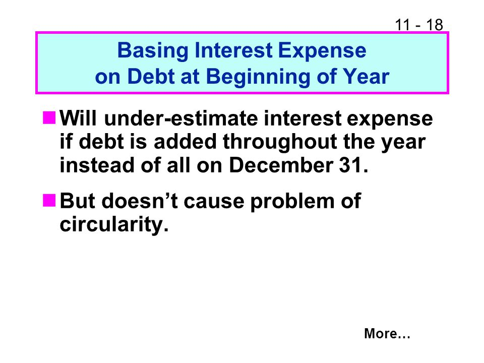 11 - 19 Basing Interest Expense on Average of Beginning and Ending Debt Will accurately estimate the interest payments if debt is added smoothly throughout the year.