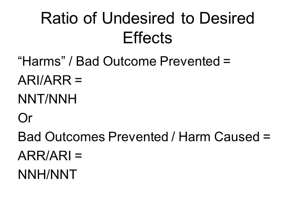 Ratio of Undesired to Desired Effects Harms / Bad Outcome Prevented = ARI/ARR = NNT/NNH Or Bad Outcomes Prevented / Harm Caused = ARR/ARI = NNH/NNT