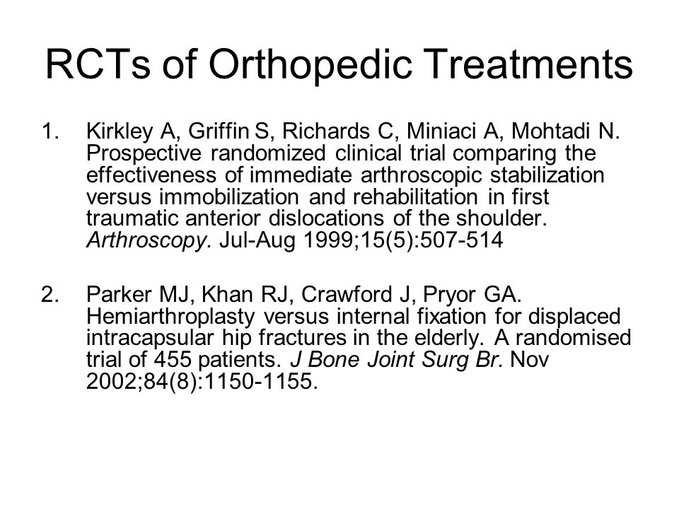 RCTs of Orthopedic Treatments 1.Kirkley A, Griffin S, Richards C, Miniaci A, Mohtadi N. Prospective randomized clinical trial comparing the effectiven