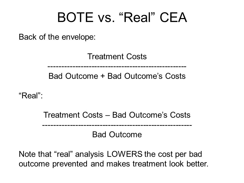"BOTE vs. ""Real"" CEA Back of the envelope: Treatment Costs --------------------------------------------------- Bad Outcome + Bad Outcome's Costs ""Real"""