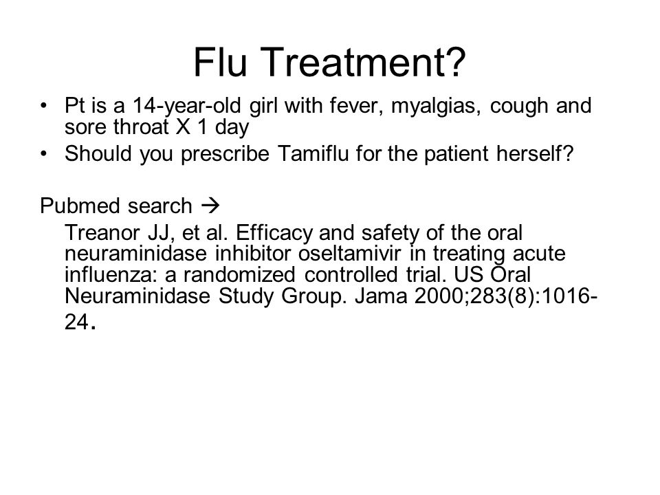 Flu Treatment? Pt is a 14-year-old girl with fever, myalgias, cough and sore throat X 1 day Should you prescribe Tamiflu for the patient herself? Pubm