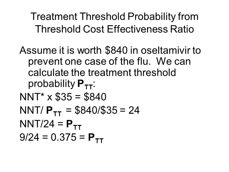 Treatment Threshold Probability from Threshold Cost Effectiveness Ratio Assume it is worth $840 in oseltamivir to prevent one case of the flu. We can