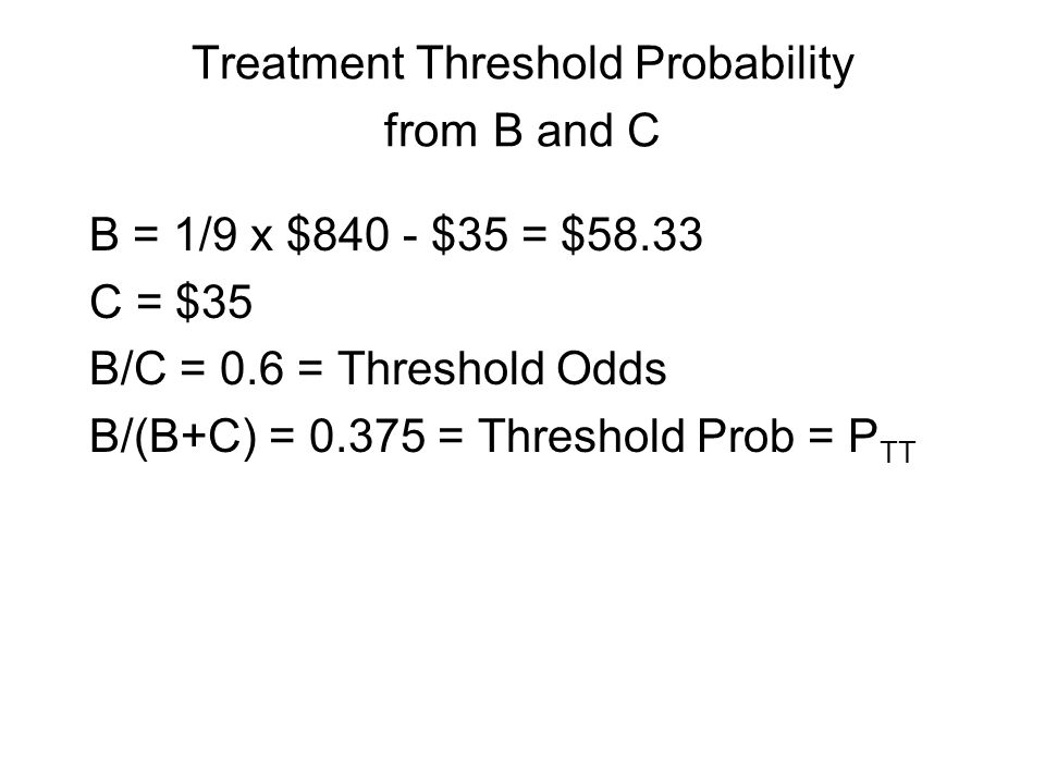 Treatment Threshold Probability from B and C B = 1/9 x $840 - $35 = $58.33 C = $35 B/C = 0.6 = Threshold Odds B/(B+C) = 0.375 = Threshold Prob = P TT