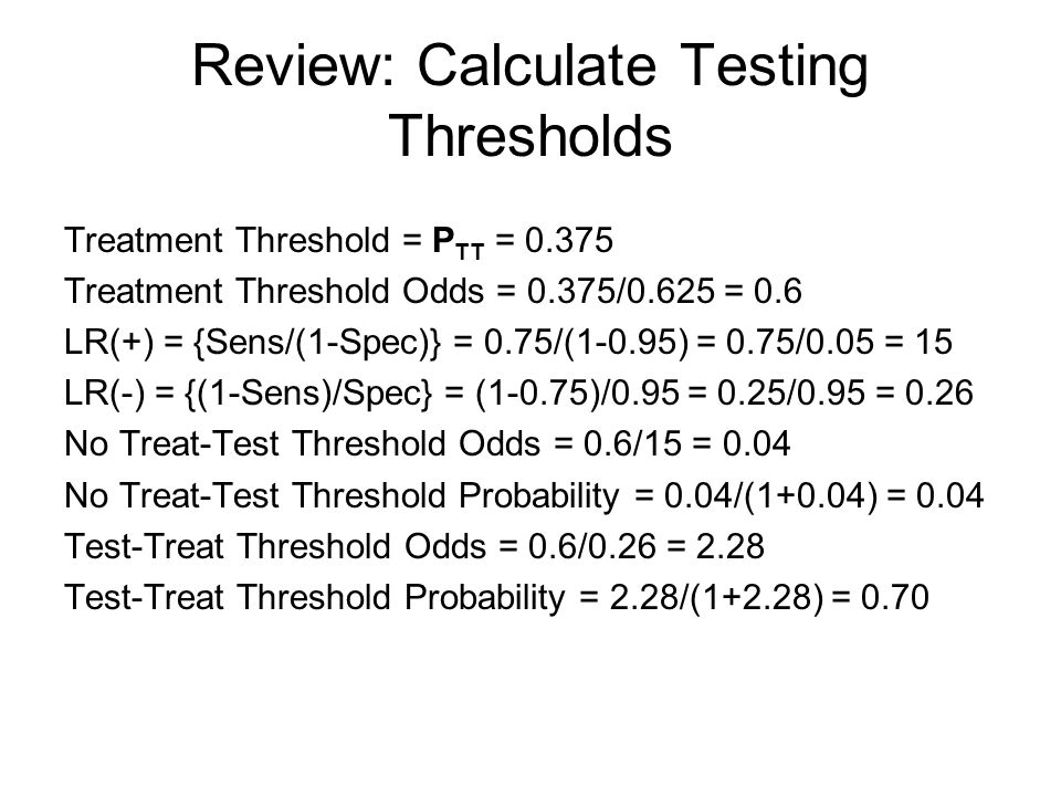Review: Calculate Testing Thresholds Treatment Threshold = P TT = 0.375 Treatment Threshold Odds = 0.375/0.625 = 0.6 LR(+) = {Sens/(1-Spec)} = 0.75/(1-0.95) = 0.75/0.05 = 15 LR(-) = {(1-Sens)/Spec} = (1-0.75)/0.95 = 0.25/0.95 = 0.26 No Treat-Test Threshold Odds = 0.6/15 = 0.04 No Treat-Test Threshold Probability = 0.04/(1+0.04) = 0.04 Test-Treat Threshold Odds = 0.6/0.26 = 2.28 Test-Treat Threshold Probability = 2.28/(1+2.28) = 0.70