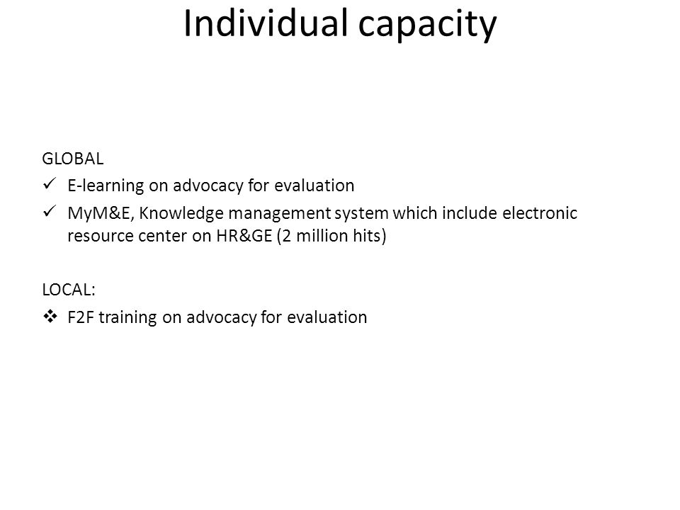 Individual capacity GLOBAL E-learning on advocacy for evaluation MyM&E, Knowledge management system which include electronic resource center on HR&GE (2 million hits) LOCAL:  F2F training on advocacy for evaluation