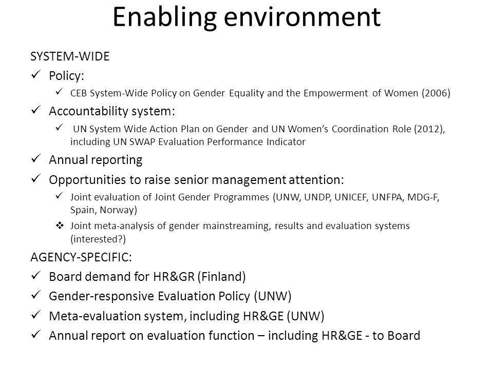 Enabling environment SYSTEM-WIDE Policy: CEB System-Wide Policy on Gender Equality and the Empowerment of Women (2006) Accountability system: UN System Wide Action Plan on Gender and UN Women's Coordination Role (2012), including UN SWAP Evaluation Performance Indicator Annual reporting Opportunities to raise senior management attention: Joint evaluation of Joint Gender Programmes (UNW, UNDP, UNICEF, UNFPA, MDG-F, Spain, Norway)  Joint meta-analysis of gender mainstreaming, results and evaluation systems (interested?) AGENCY-SPECIFIC: Board demand for HR&GR (Finland) Gender-responsive Evaluation Policy (UNW) Meta-evaluation system, including HR&GE (UNW) Annual report on evaluation function – including HR&GE - to Board