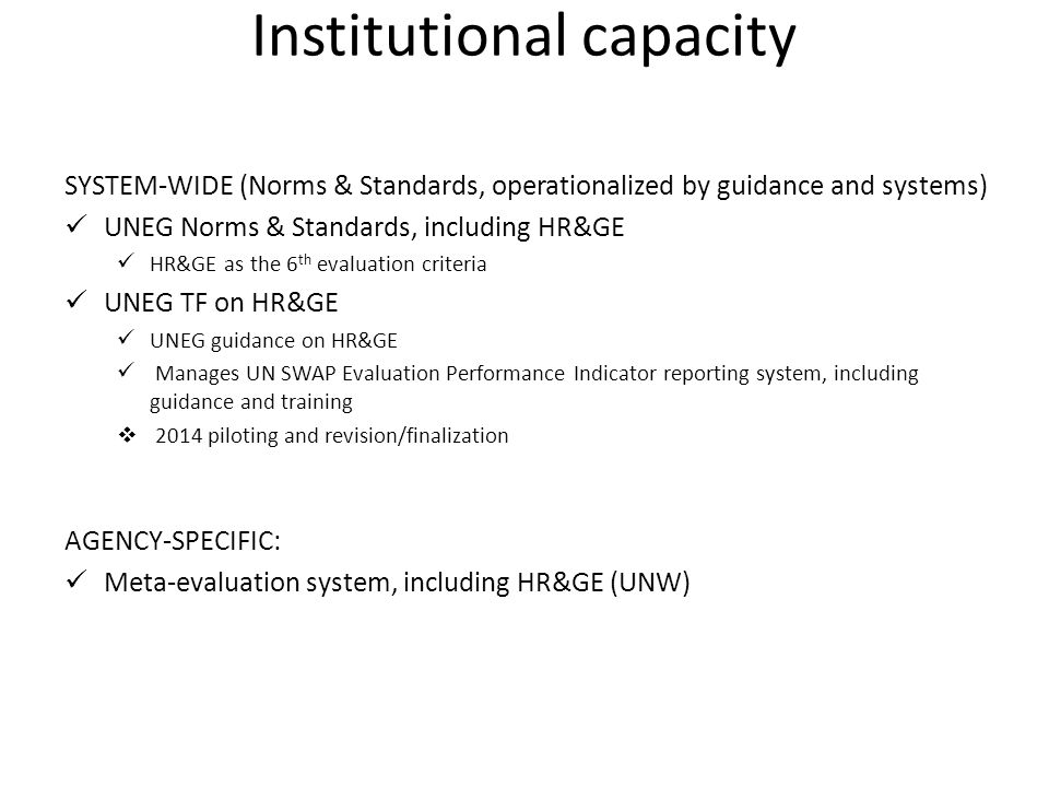 Institutional capacity SYSTEM-WIDE (Norms & Standards, operationalized by guidance and systems) UNEG Norms & Standards, including HR&GE HR&GE as the 6 th evaluation criteria UNEG TF on HR&GE UNEG guidance on HR&GE Manages UN SWAP Evaluation Performance Indicator reporting system, including guidance and training  2014 piloting and revision/finalization AGENCY-SPECIFIC: Meta-evaluation system, including HR&GE (UNW)