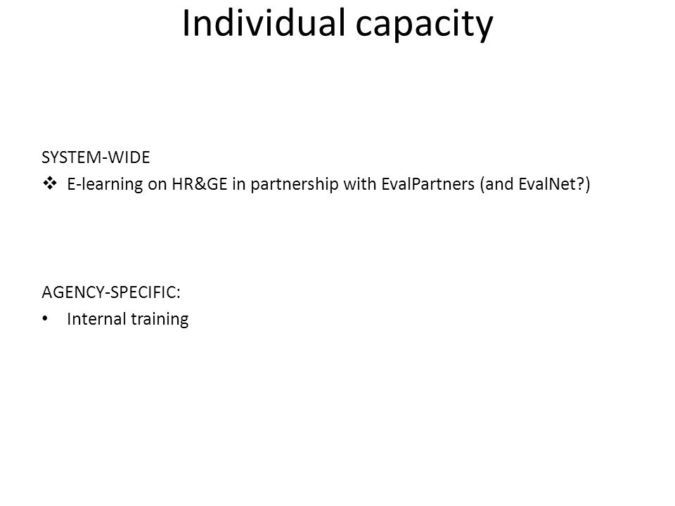 Individual capacity SYSTEM-WIDE  E-learning on HR&GE in partnership with EvalPartners (and EvalNet?) AGENCY-SPECIFIC: Internal training