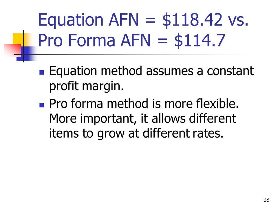 38 Equation AFN = $118.42 vs. Pro Forma AFN = $114.7 Equation method assumes a constant profit margin. Pro forma method is more flexible. More importa