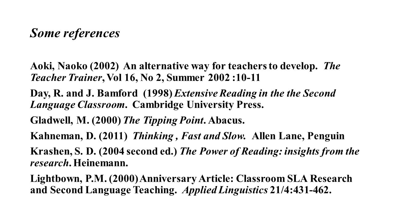 Some references Aoki, Naoko (2002) An alternative way for teachers to develop. The Teacher Trainer, Vol 16, No 2, Summer 2002 :10-11 Day, R. and J. Ba