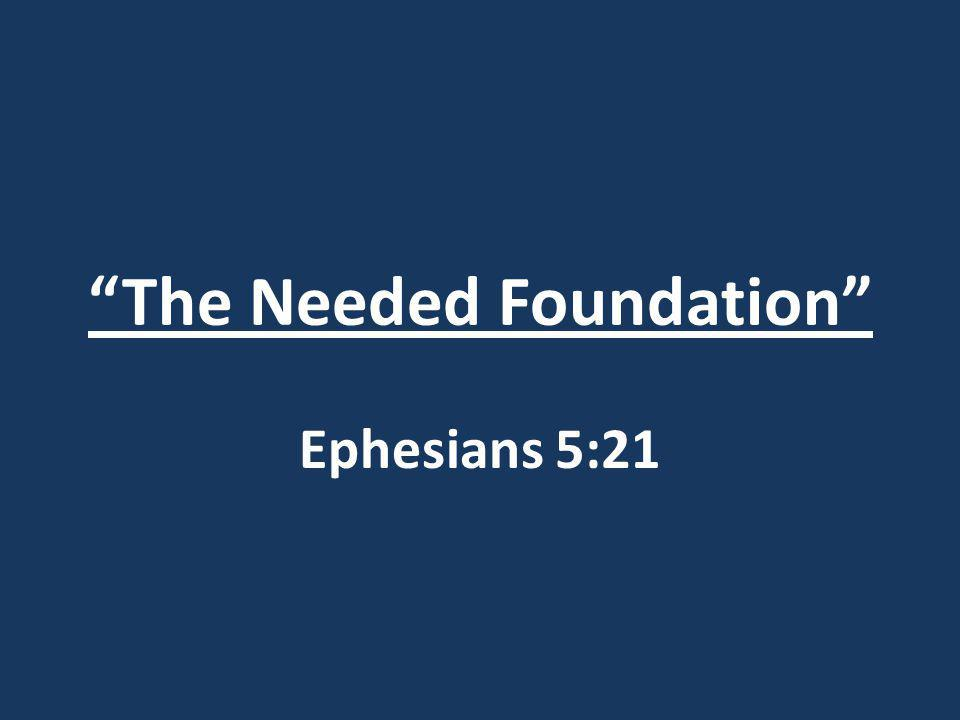 The Needed Foundation Ephesians 5:21