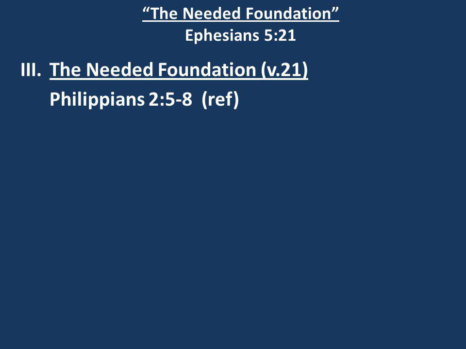The Needed Foundation Ephesians 5:21 III.The Needed Foundation (v.21) Philippians 2:5-8 (ref)