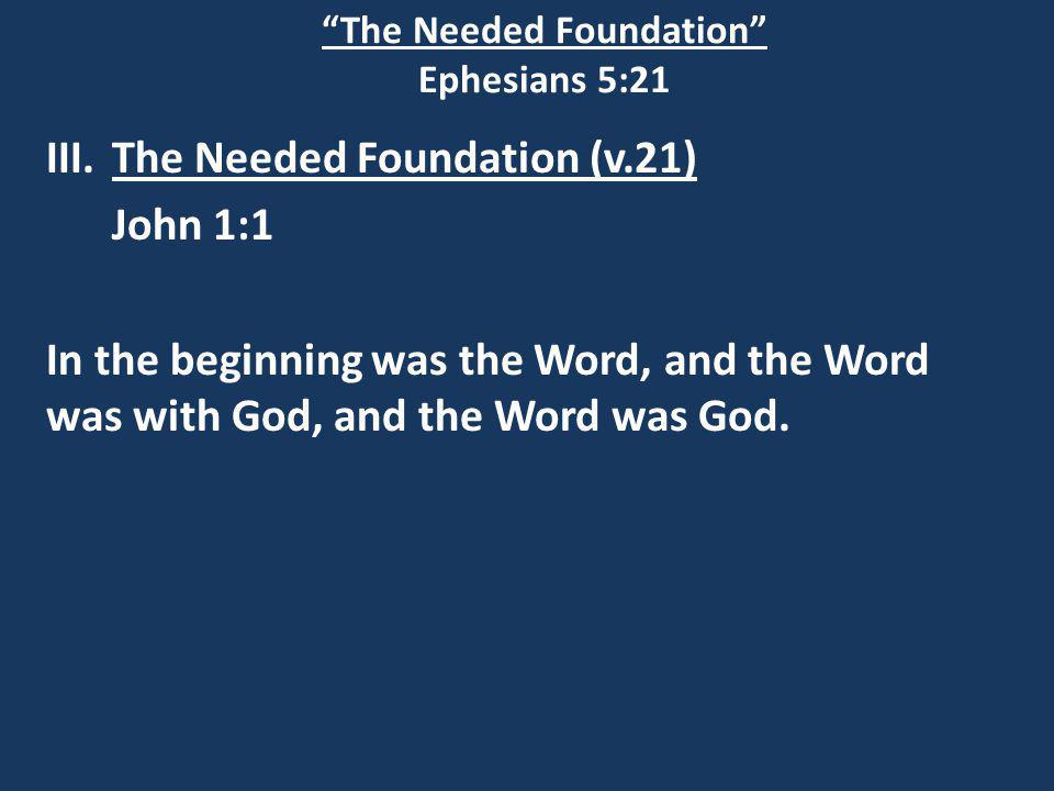 The Needed Foundation Ephesians 5:21 III.The Needed Foundation (v.21) John 1:1 In the beginning was the Word, and the Word was with God, and the Word was God.