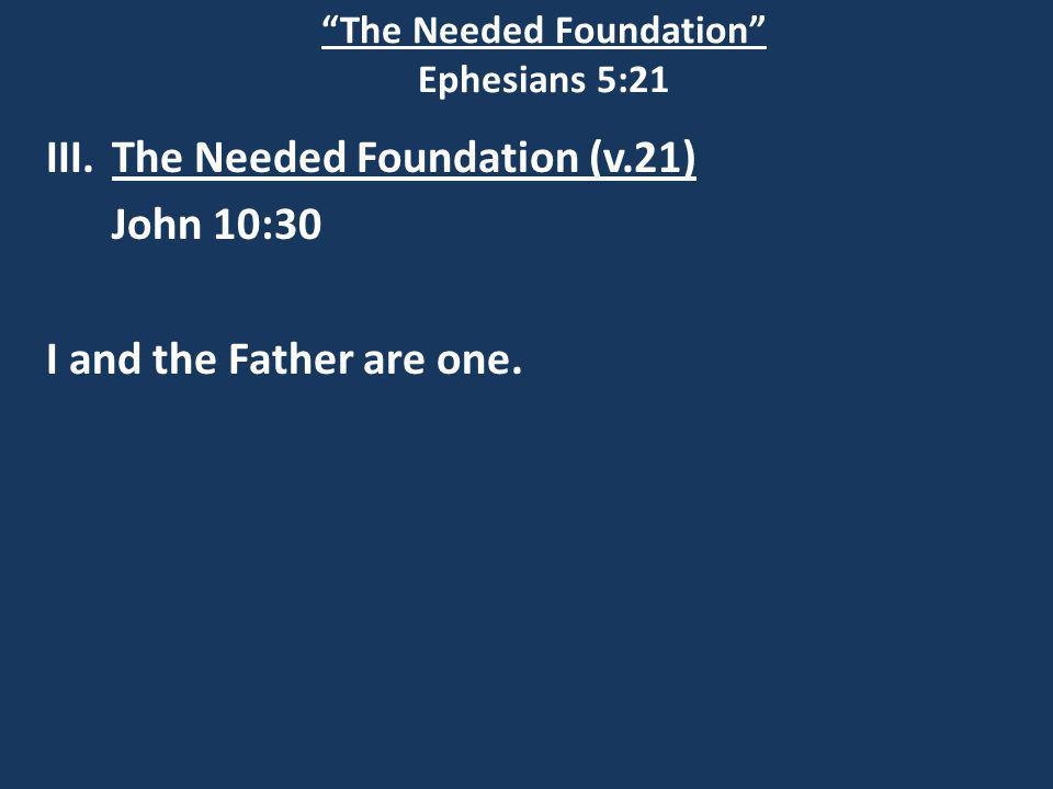 The Needed Foundation Ephesians 5:21 III.The Needed Foundation (v.21) John 10:30 I and the Father are one.