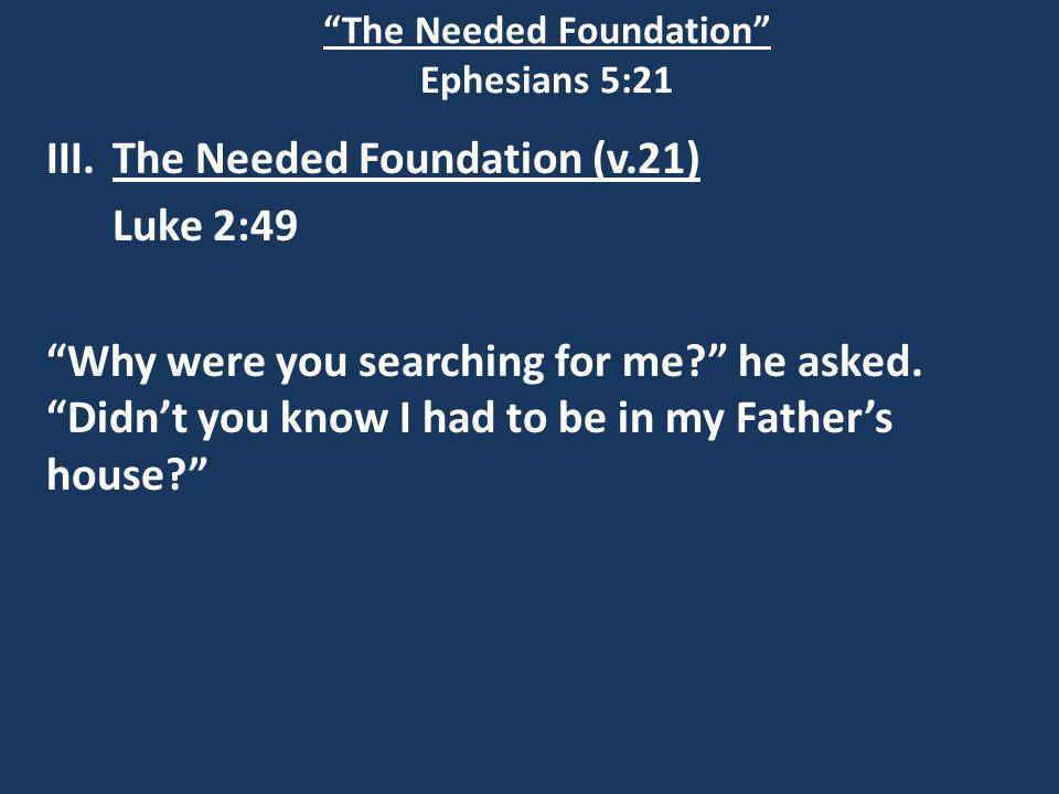 The Needed Foundation Ephesians 5:21 III.The Needed Foundation (v.21) Luke 2:49 Why were you searching for me he asked.