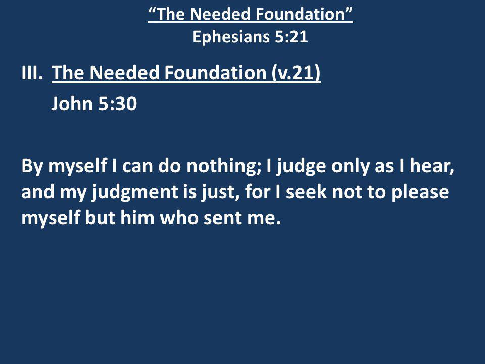 The Needed Foundation Ephesians 5:21 III.The Needed Foundation (v.21) John 5:30 By myself I can do nothing; I judge only as I hear, and my judgment is just, for I seek not to please myself but him who sent me.