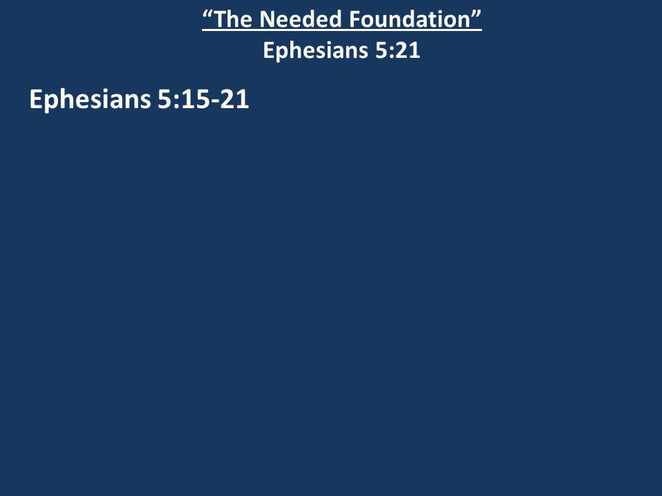 The Needed Foundation Ephesians 5:21 Ephesians 5:15-21