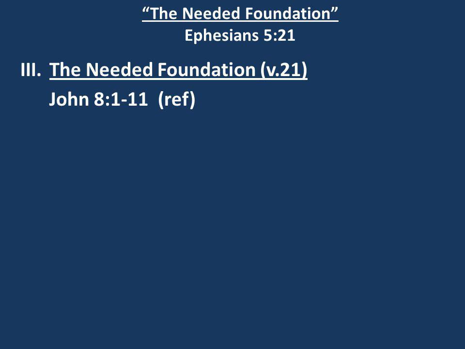 The Needed Foundation Ephesians 5:21 III.The Needed Foundation (v.21) John 8:1-11 (ref)