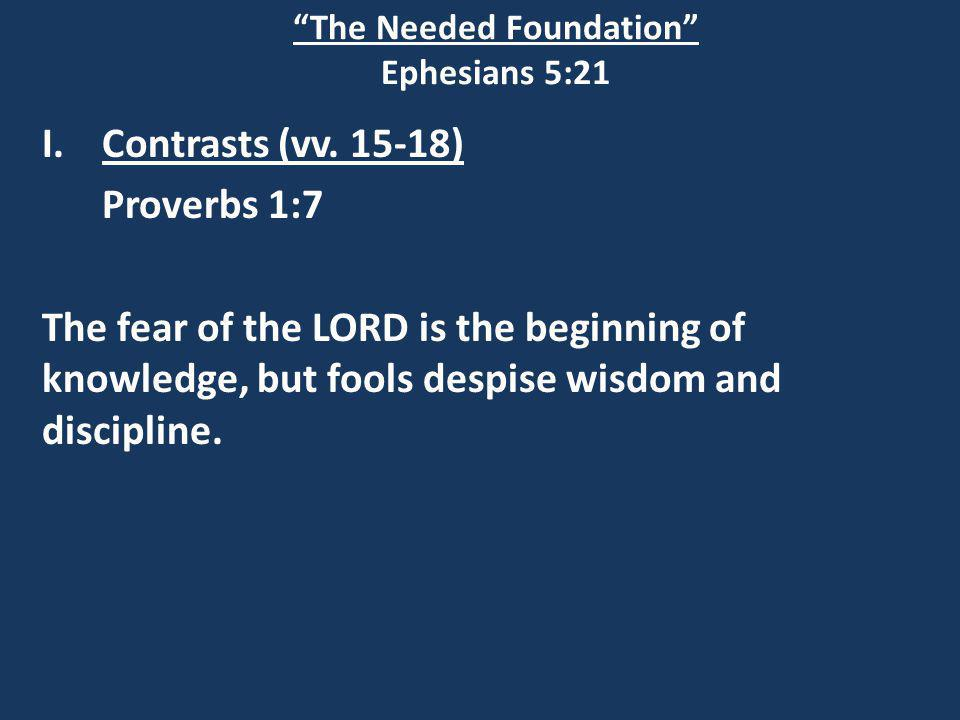 The Needed Foundation Ephesians 5:21 I.Contrasts (vv.