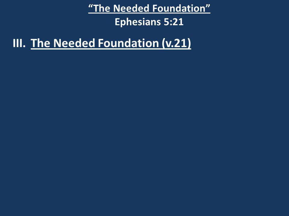 The Needed Foundation Ephesians 5:21 III.The Needed Foundation (v.21)