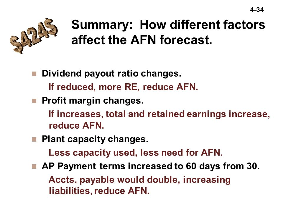 4-34 Summary: How different factors affect the AFN forecast. n Dividend payout ratio changes. If reduced, more RE, reduce AFN. n Profit margin changes