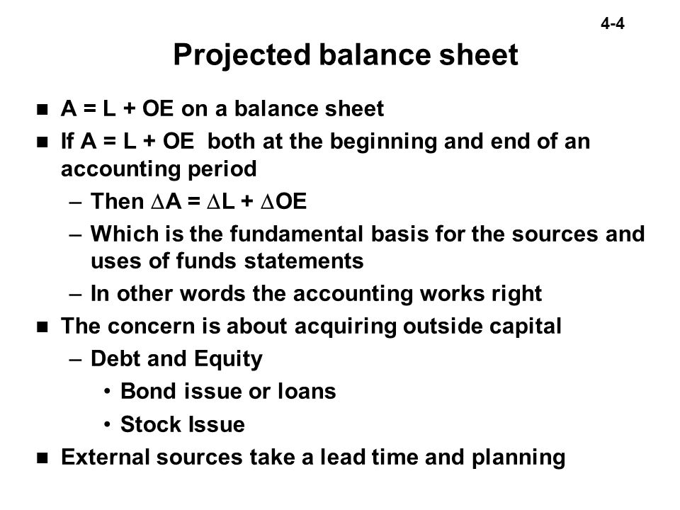 4-4 Projected balance sheet A = L + OE on a balance sheet If A = L + OE both at the beginning and end of an accounting period –Then  A =  L +  OE –