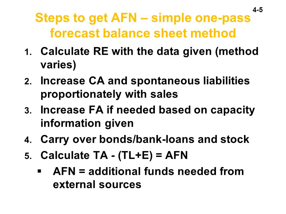 4-5 Steps to get AFN – simple one-pass forecast balance sheet method 1. Calculate RE with the data given (method varies) 2. Increase CA and spontaneou